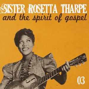 Sister Rosetta Tharpe and the Spirit of Gospel, Vol. 3