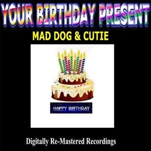 Your Birthday Present - Mad Dog & Cutie