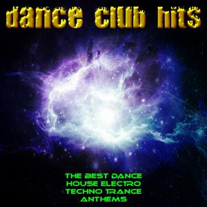 Dance Club Hits (The Best Dance House Electro Techno Trance Anthems)