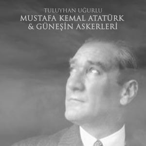 Mustafa Kemal Atatürk & Güneşin Askerleri