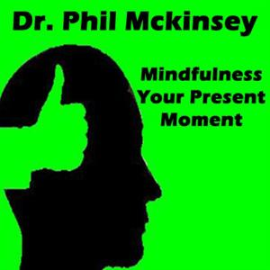 Dr. Phil Mckinsey Presents Mindfulness Your Present Moment