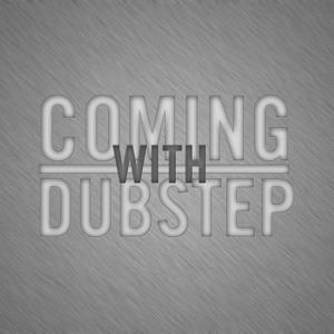 Coming with Dubstep