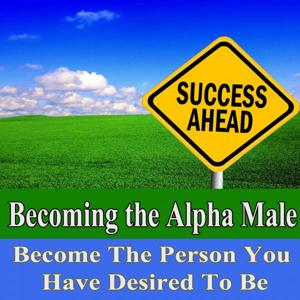 Becoming the Alpha Male Become the Person You Have Desired to Be Subliminal Change