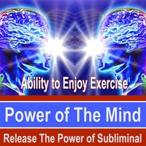 Ability to Enjoy Exercise Power of the Mind - Release the Power of Subliminal