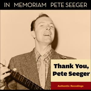 Thank You, Pete Seeger (In Memoriam Pete Seeger - Authentic Recordings)
