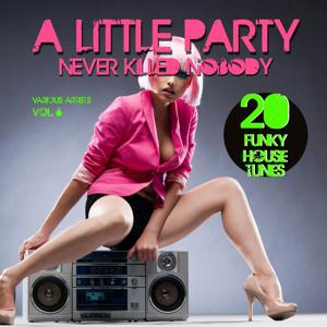 A Little Party Never Killed Nobody, Vol. 6 (20 Funky House Tunes)