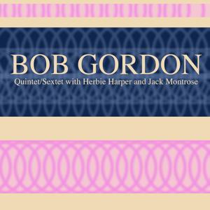 Bob Gordon: Quintet/Sextet with Herbie Harper and Jack Montrose