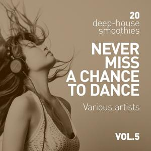 Never Miss A Chance To Dance (20 Deep-House Smoothies), Vol. 5