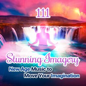 111 Stunning Imagery - New Age Music to Move Your Imagination, Discover World of Relaxing Instrumental Music, Healing Sound of Nature, Zen Yoga, Reiki Spa Massage & Deep Sleep Inducing