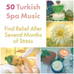 50 Turkish Spa Music - Find Relief After Several Months of Stress: Natural Care, Instrumental Music, Aromatherapy, Sauna, Wellness & Beauty, Relaxing Massage for Body & Your Mind
