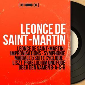 Léonce de Saint-Martin : Improvisations - Symphonie mariale & Suite cyclique - Liszt: Praeludium und Fuge über den Namen B-A-C-H